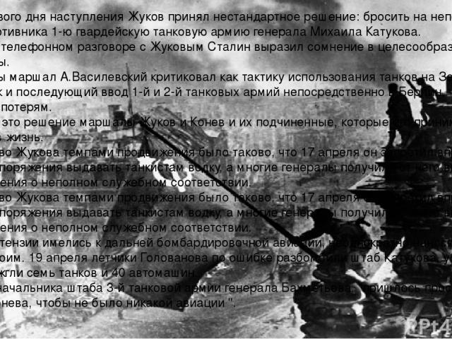 В 13:00 первого дня наступления Жуков принял нестандартное решение: бросить на неподавленную оборону противника 1-ю гвардейскую танковую армию генерала Михаила Катукова. В вечернем телефонном разговоре с Жуковым Сталин выразил сомнение в целесообраз…