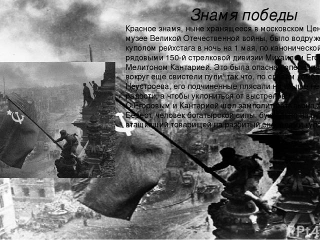 Знамя победы Красное знамя, ныне хранящееся в московском Центральном музее Великой Отечественной войны, было водружено над куполом рейхстага в ночь на 1 мая, по канонической версии, рядовыми 150-й стрелковой дивизии Михаилом Егоровым и Мелитоном Кан…