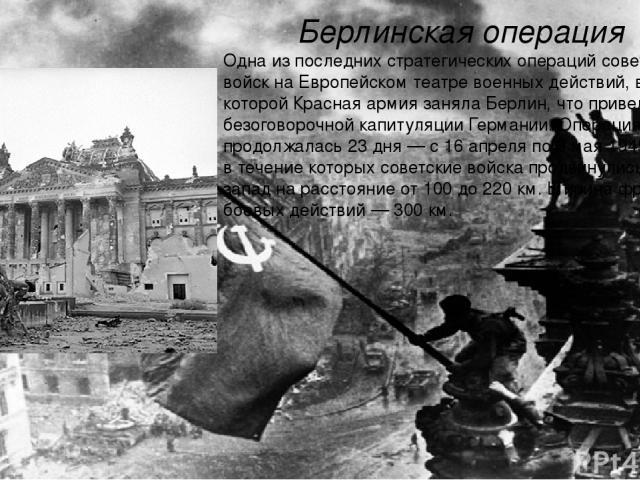 Берлинская операция Одна из последних стратегических операций советских войск наЕвропейском театре военных действий, в ходе которойКрасная армиязанялаБерлин, что привело к безоговорочной капитуляции Германии. Операция продолжалась 23 дня— с16 …