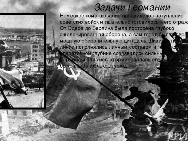 Задачи Германии Немецкое командование предвидело наступление советских войск и тщательно готовилось к его отражению. От Одера до Берлина была построена глубоко эшелонированная оборона, а сам город был превращён в мощную оборонительную цитадель. Диви…