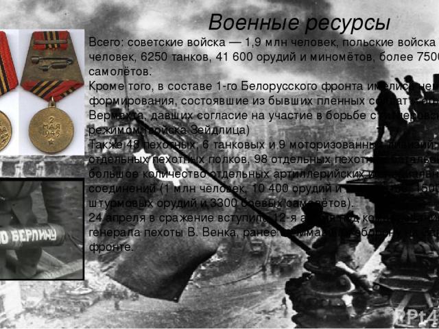 Военные ресурсы Всего: советские войска— 1,9млн человек, польские войска— 155 900 человек, 6250 танков, 41 600 орудий и миномётов, более 7500 самолётов. Кроме того, в составе 1-го Белорусского фронта имелись немецкие формирования, состоявшие из б…
