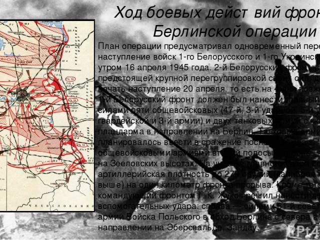 Ход боевых действий фронтов Берлинской операции План операции предусматривал одновременный переход в наступление войск 1-го Белорусского и 1-го Украинского фронтов утром16 апреля1945 года. 2-й Белорусский фронт, в связи с предстоящей крупной перег…