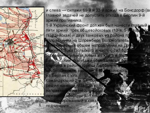 и слева— силами69-йи33-йармий наБонсдорф(англ.) с главной задачей не допустить отхода в Берлин9-й армиипротивника. 1-й Украинский фронтдолжен был нанести главный удар силами пяти армий: трёх общевойсковых (13-я,5-я гвардейскаяи3-я гвард…