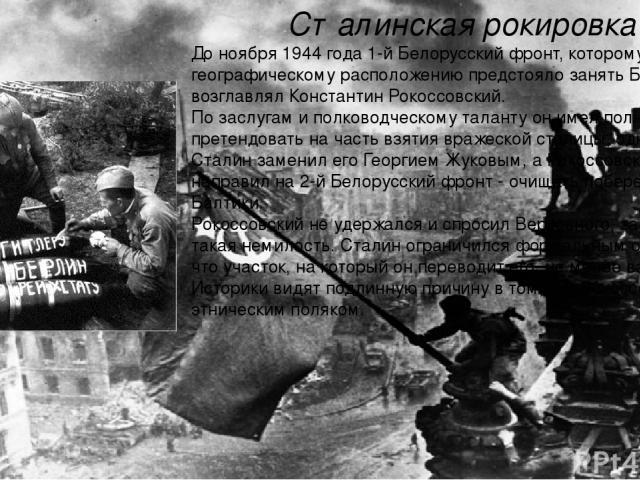 Сталинская рокировка До ноября 1944 года 1-й Белорусский фронт, которому по географическому расположению предстояло занять Берлин, возглавлял Константин Рокоссовский. По заслугам и полководческому таланту он имел полное право претендовать на часть в…