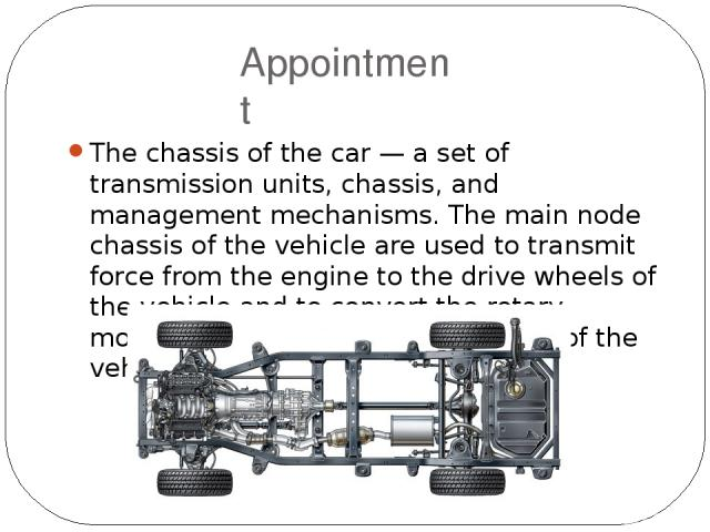 Appointment The chassis of the car — a set of transmission units, chassis, and management mechanisms. The main node chassis of the vehicle are used to transmit force from the engine to the drive wheels of the vehicle and to convert the rotary motion…