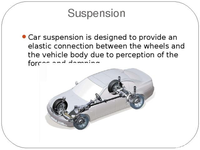 Suspension Car suspension is designed to provide an elastic connection between the wheels and the vehicle body due to perception of the forces and damping.
