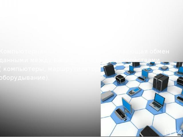 Компьютерная сеть-система, обепечивающая обмен данными между вычислительными устройствами ( компьютеры, маршрутизаторы, серверы и другое оборудывание).