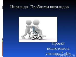 Инвалиды. Проблемы инвалидов Проект подготовила ученица 7 «Б» класса Скалон Екат