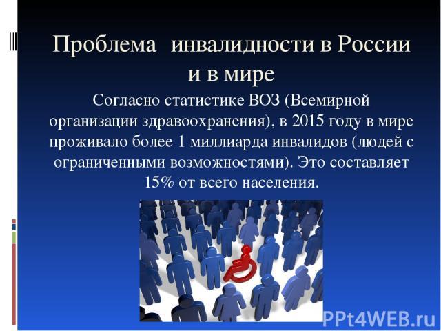Проблема инвалидности в России и в мире Согласно статистике ВОЗ (Всемирной организации здравоохранения), в 2015 году в мире проживало более 1 миллиарда инвалидов (людей с ограниченными возможностями). Это составляет 15% от всего населения.