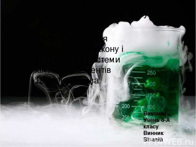 Презентація на тему: Виконав Учень 8-А класу Винник Віталій З історії відкриття Періодичного закону і Періодичної системи хімічних елементів Д.І.Менделеєва