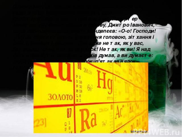 Одного разу до Менделєєва прийшов співробітник газети «Петербурзький листок», щоб проінтерв'ювати його з питань хімії. Репортер запитав: «Як вам прийшла в голову, Дмитро Іванович, ваша періодична система?» Менделєєв: «О-о! Господи! »Потім пішли стог…
