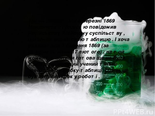 Так чи інакше , але в березні 1869 Менделєєв з гордістю повідомив Російському Хімічному суспільству , що він створив свою таблицю . І хоча вважається 1 березня 1869 (за старим стилем 17 лютого) , на той момент таблиця готова ще не була. У цей день в…