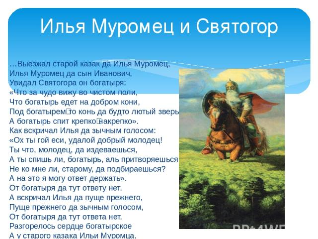 …Выезжал старой казак да Илья Муромец, Илья Муромец да сын Иванович, Увидал Святогора он богатыря: «Что за чудо вижу во чистом поли, Что богатырь едет на добром кони, Под богатырем‑то конь да будто лютый зверь, А богатырь спит крепко‑накрепко». Как …