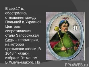 В сер.17 в. обострились отношения между Польшей и Украиной. Центром сопротивлени