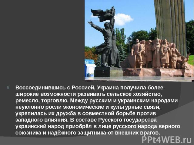 Воссоединившись с Россией, Украина получила более широкие возможности развивать сельское хозяйство, ремесло, торговлю. Между русским и украинским народами неуклонно росли экономические и культурные связи, укрепилась их дружба в совместной борьбе про…