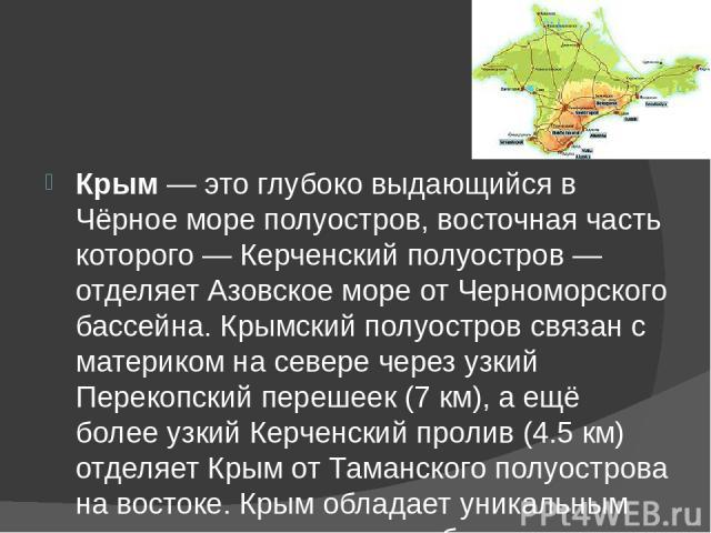 Крым— это глубоко выдающийся в Чёрное море полуостров, восточная часть которого— Керченский полуостров— отделяет Азовское море от Черноморского бассейна. Крымский полуостров связан с материком на севере через узкий Перекопский пере…