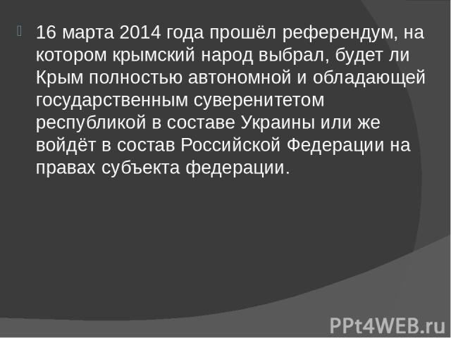 16 марта 2014 года прошёл референдум, на котором крымский народ выбрал, будет ли Крым полностью автономной и обладающей государственным суверенитетом республикой в составе Украины или же войдёт в составРоссийской Федерациина правах субъе…