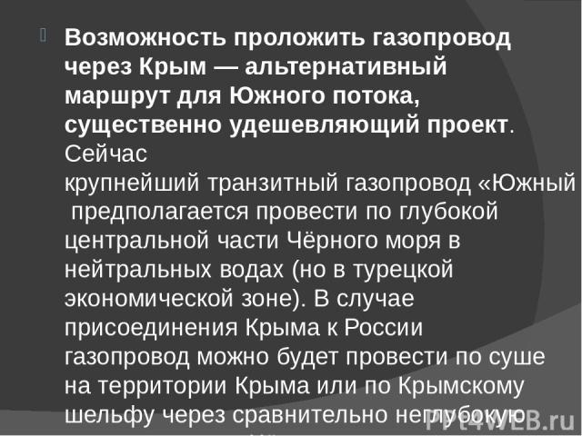 Возможность проложить газопровод через Крым— альтернативный маршрут для Южного потока, существенно удешевляющий проект. Сейчаскрупнейший транзитный газопровод «Южный поток»предполагается провести по глубокой центральной части Чёрно…
