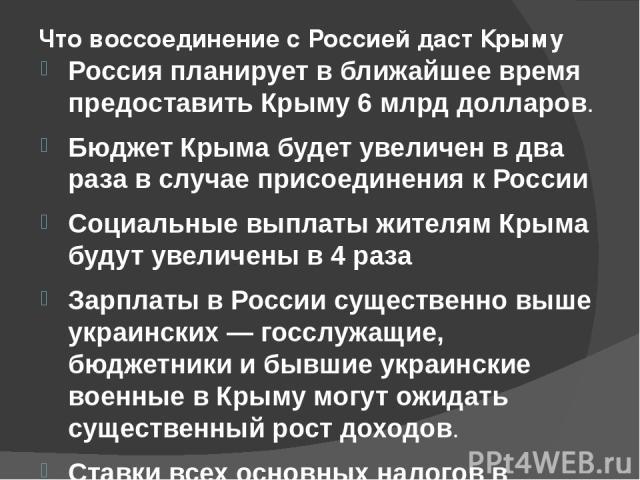 Что воссоединение с Россией даст Крыму Россия планирует в ближайшее время предоставить Крыму 6млрд долларов. Бюджет Крыма будет увеличен в два раза в случае присоединения к России Социальные выплаты жителям Крыма будут увеличены в 4 раза Зарпл…