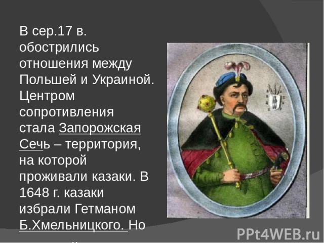 В сер.17 в. обострились отношения между Польшей и Украиной. Центром сопротивления стала Запорожская Сечь – территория, на которой проживали казаки. В 1648 г. казаки избрали Гетманом Б.Хмельницкого. Но В сер.17 в. обострились отношения между Польшей …