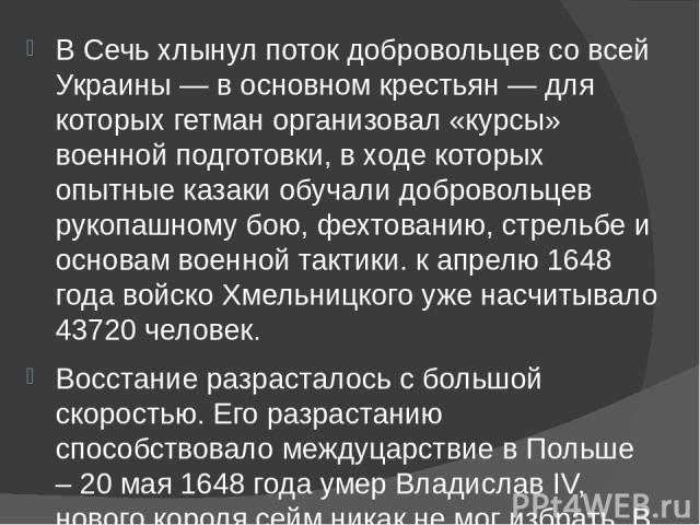 В Сечь хлынул поток добровольцев со всей Украины — в основном крестьян — для которых гетман организовал «курсы» военной подготовки, в ходе которых опытные казаки обучали добровольцев рукопашному бою, фехтованию, стрельбе и основам военной тактики. к…