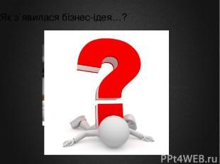 Як з`явилася бізнес-ідея…?
