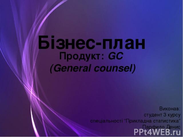 """Бізнес-план Продукт: GC (General counsel) Виконав: студент 3 курсу спеціальності """"Прикладна статистика"""" Парфило Денис"""