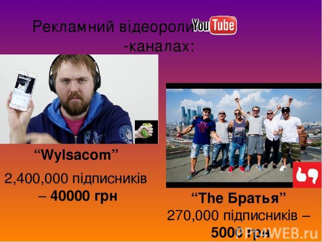 """Рекламний відеоролик на -каналах: """"Wylsacom"""" 2,400,000 підписників – 40000 грн """"The Братья"""" 270,000 підписників – 5000 грн"""