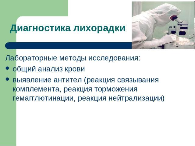 Диагностика лихорадки Лабораторные методы исследования: общий анализ крови выявление антител (реакция связывания комплемента, реакция торможения гемагглютинации, реакция нейтрализации)