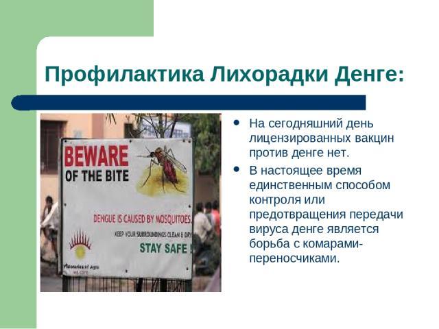 Профилактика Лихорадки Денге: На сегодняшний день лицензированных вакцин против денге нет. В настоящее время единственным способом контроля или предотвращения передачи вируса денге является борьба с комарами-переносчиками.