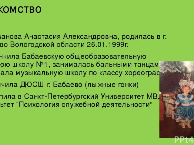 Знакомство Я, Иванова Анастасия Александровна, родилась в г. Бабаево Вологодской области 26.01.1999г. Закончила Бабаевскую общеобразовательную среднюю школу №1, занималась бальными танцами, посещала музыкальную школу по классу хореографии. Закончила…