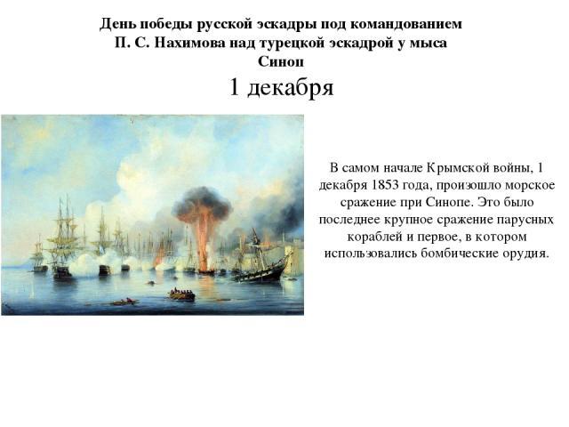 День победы русской эскадры под командованием П. С. Нахимова над турецкой эскадрой у мыса Синоп 1 декабря В самом начале Крымской войны, 1 декабря 1853 года, произошло морское сражение при Синопе. Это было последнее крупное сражение парусных корабле…