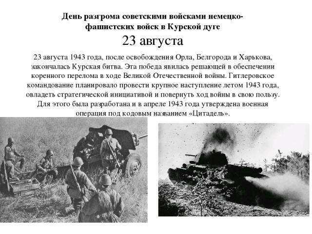 23 августа 1943 года, после освобождения Орла, Белгорода и Харькова, закончалась Курская битва. Эта победа явилась решающей в обеспечении коренного перелома в ходе Великой Отечественной войны. Гитлеровское командование планировало провести крупное н…