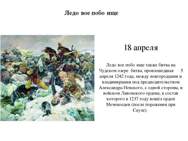 18 апреля Ледо вое побо ище также битва на Чудском озере битва, произошедшая 5 апреля 1242 года, между новгородцами и владимирцами под предводительством Александра Невского, с одной стороны, и войском Ливонского ордена, в состав которого в 1237 году…