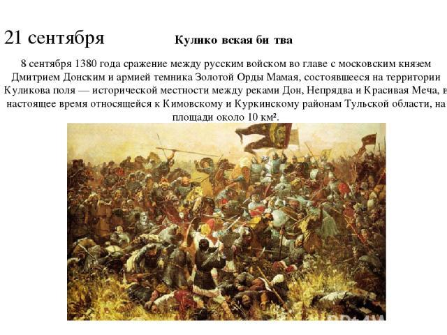 21 сентября Кулико вская би тва 8 сентября 1380 года cражение между русским войском во главе с московским князем Дмитрием Донским и армией темника Золотой Орды Мамая, состоявшееся на территории Куликова поля — исторической местности между реками Дон…