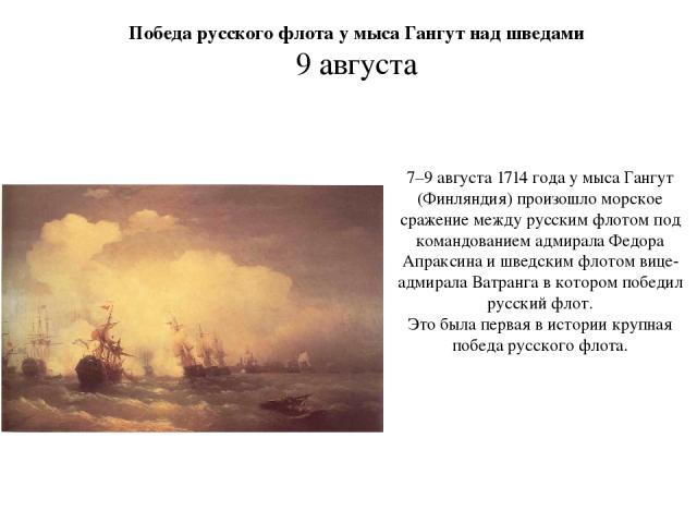 7–9 августа 1714 года у мыса Гангут (Финляндия) произошло морское сражение между русским флотом под командованием адмирала Федора Апраксина и шведским флотом вице-адмирала Ватранга в котором победил русский флот. Это была первая в истории крупная по…