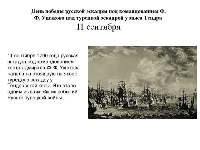 День победы русской эскадры под командованием Ф. Ф. Ушакова над турецкой эскадрой у мыса Тендра 11 сентября 11 сентября 1790 года русская эскадра под командованием контр-адмирала Ф. Ф. Ушакова напала на стоявшую на якоре турецкую эскадру у Тендровск…