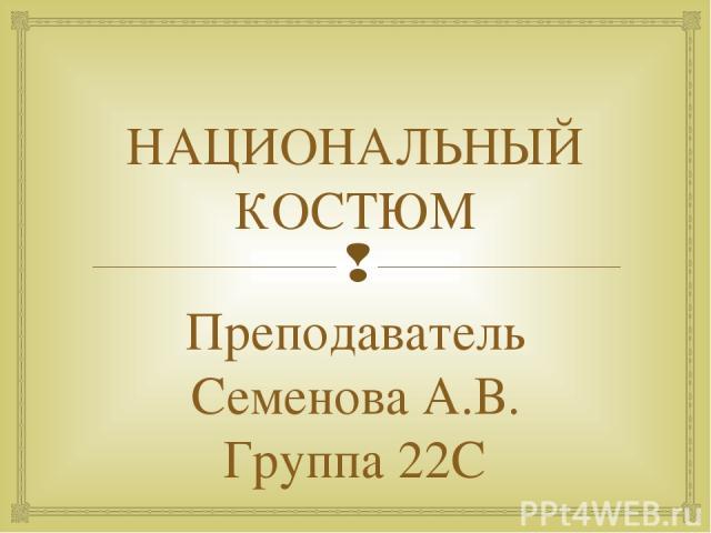 НАЦИОНАЛЬНЫЙ КОСТЮМ Преподаватель Семенова А.В. Группа 22С