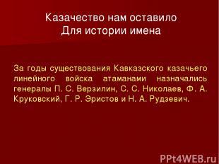 Казачество нам оставило Для истории имена За годы существования Кавказского каза