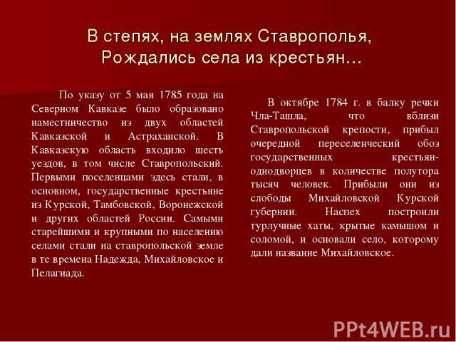 В степях, на землях Ставрополья, Рождались села из крестьян… По указу от 5 мая 1785 года на Северном Кавказе было образовано наместничество из двух областей Кавказской и Астраханской. В Кавказскую область входило шесть уездов, в том числе Ставрополь…