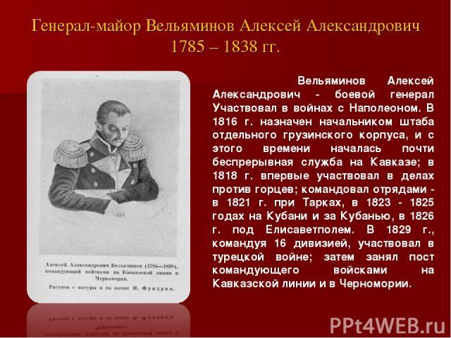 Генерал-майор Вельяминов Алексей Александрович 1785 – 1838 гг. Вельяминов Алексей Александрович - боевой генерал Участвовал в войнах с Наполеоном. В 1816 г. назначен начальником штаба отдельного грузинского корпуса, и с этого времени началась почти …