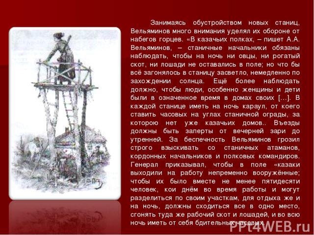 Занимаясь обустройством новых станиц, Вельяминов много внимания уделял их обороне от набегов горцев. «В казачьих полках, – пишет А.А. Вельяминов, – станичные начальники обязаны наблюдать, чтобы на ночь ни овцы, ни рогатый скот, ни лошади не оставали…