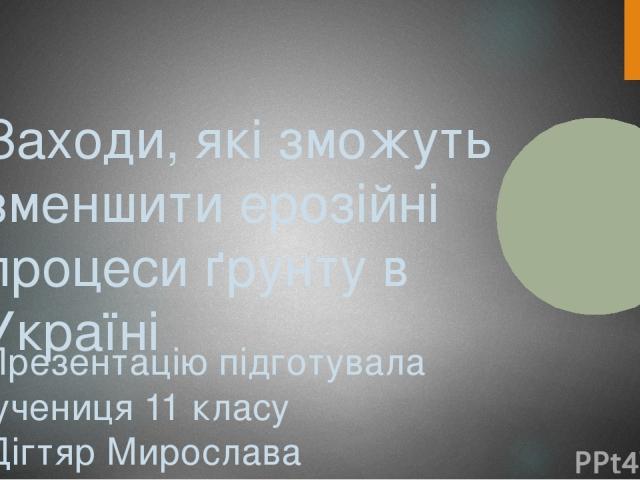 Заходи, які зможуть зменшити ерозійні процеси ґрунту в Україні Презентацію підготувала учениця 11 класу Дігтяр Мирослава