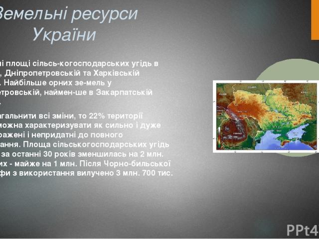 Земельні ресурси України Найбільші площі сільсь когосподарських угідь в Одеській, Дніпропетровській та Харківській областях. Найбільше орних зе мель у Дніпропетровській, наймен шев Закарпатській областях. Якщо узагальнити всі зміни, то 22% територі…