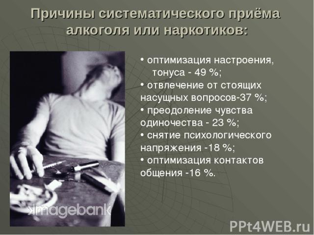 Причины систематического приёма алкоголя или наркотиков: оптимизация настроения, тонуса - 49 %; отвлечение от стоящих насущных вопросов-37 %; преодоление чувства одиночества - 23 %; снятие психологического напряжения -18 %; оптимизация контактов общ…