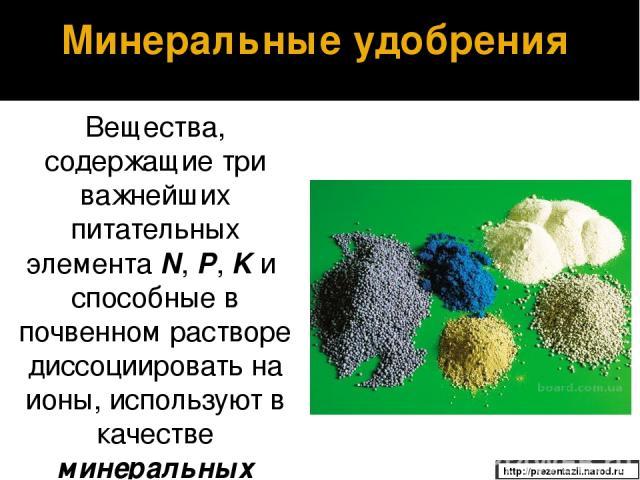 Вещества, содержащие три важнейших питательных элемента N, P, K и способные в почвенном растворе диссоциировать на ионы, используют в качестве минеральных удобрений. Минеральные удобрения http://prezentazii.narod.ru
