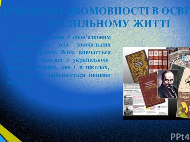 ПРОБЛЕМИ ДВОМОВНОСТІ В ОСВІТІ ТА СУСПІЛЬНОМУ ЖИТТІ Українська мова є обов'язковим предметом в усіх навчальних закладах країни. Вона вивчається не лише у школах з українською мовою навчання, але і в школах, де навчання здійснюється іншими мовами.