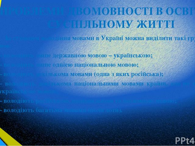 ПРОБЛЕМИ ДВОМОВНОСТІ В ОСВІТІ ТА СУСПІЛЬНОМУ ЖИТТІ За ступенем володіння мовами в Україні можна виділити такі групи носіїв мов: – володіють лише державною мовою – українською; – володіють лише однією національною мовою; – володіють декількома мовами…