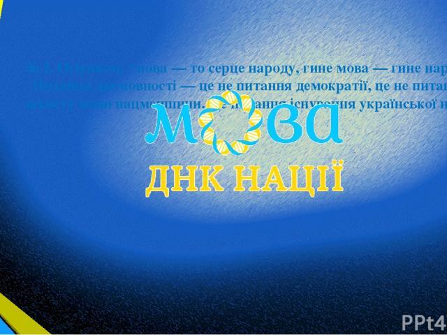 """За І. Огієнком, """"мова — то серце народу, гине мова — гине народ"""". Питання двомовності — це не питання демократії, це не питання захисту мови нацменшини. Це питання існування української нації."""