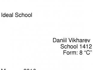 "Ideal School Daniil Vikharev School 1412 Form: 8 ""C"" Moscow 2016"